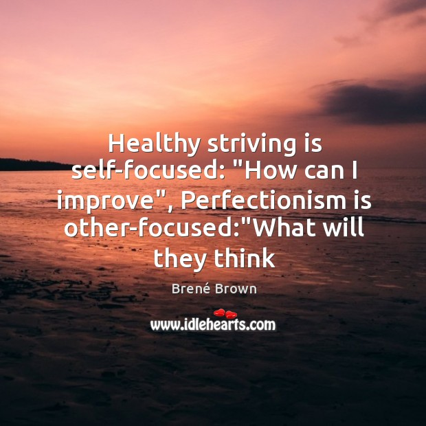 "Image, Healthy striving is self-focused: ""How can I improve"", Perfectionism is other-focused:""What"