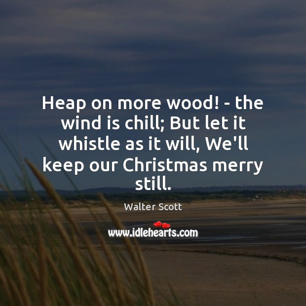 Heap on more wood! – the wind is chill; But let it Walter Scott Picture Quote
