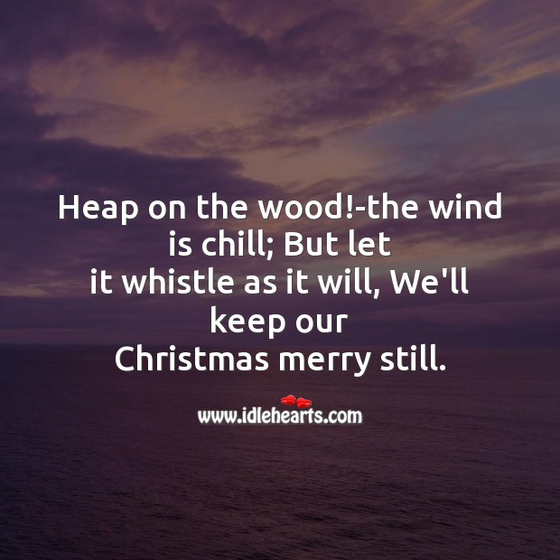Heap on the wood!-the wind is chill Christmas Messages Image