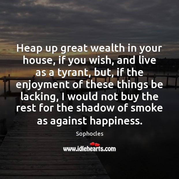 Heap up great wealth in your house, if you wish, and live Sophocles Picture Quote