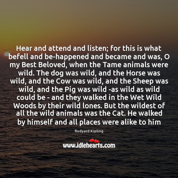 Hear and attend and listen; for this is what befell and be-happened Rudyard Kipling Picture Quote