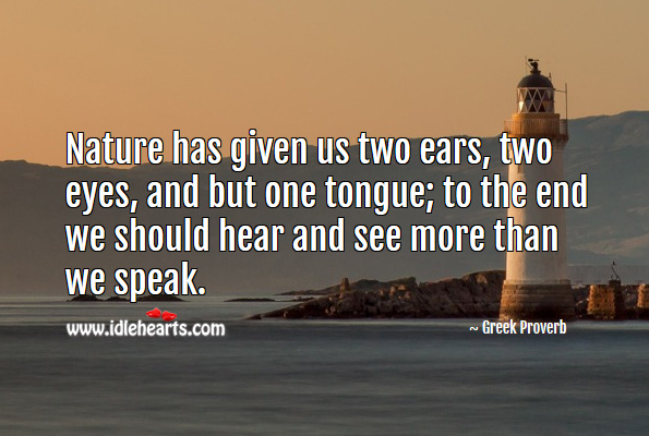 Nature has given us two ears, two eyes, and but one tongue; to the end we should hear and see more than we speak. Greek Proverbs Image