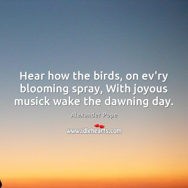 Hear how the birds, on ev'ry blooming spray, With joyous musick wake the dawning day. Image