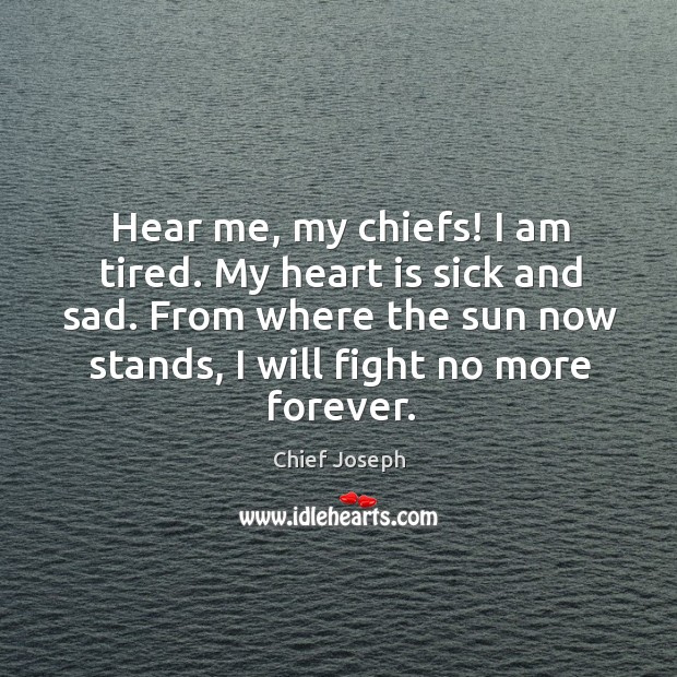 Hear me, my chiefs! I am tired. My heart is sick and sad. Chief Joseph Picture Quote