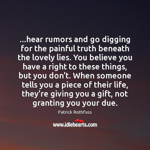 …hear rumors and go digging for the painful truth beneath the lovely Patrick Rothfuss Picture Quote