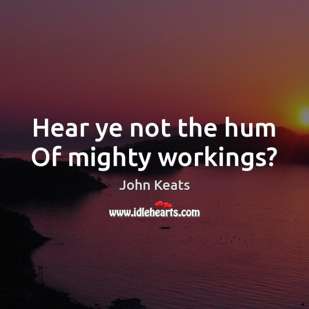 Hear ye not the hum Of mighty workings? Image