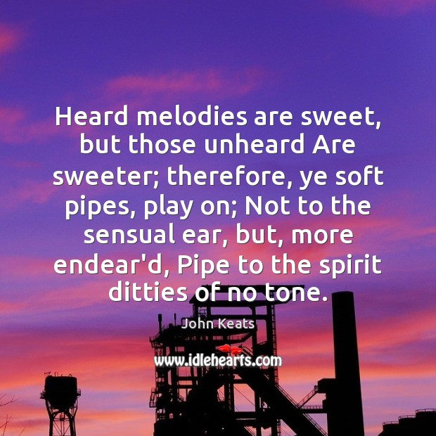 Image, Heard melodies are sweet, but those unheard Are sweeter; therefore, ye soft