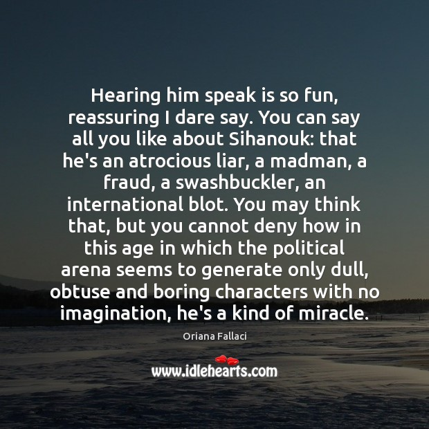Hearing him speak is so fun, reassuring I dare say. You can Oriana Fallaci Picture Quote