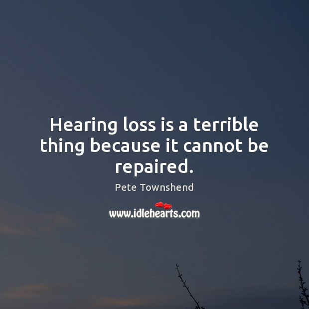 Hearing loss is a terrible thing because it cannot be repaired. Image