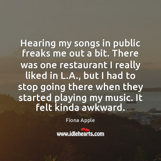 Hearing my songs in public freaks me out a bit. There was Fiona Apple Picture Quote