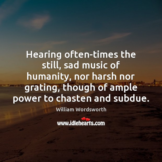 Hearing often-times the still, sad music of humanity, nor harsh nor grating, William Wordsworth Picture Quote