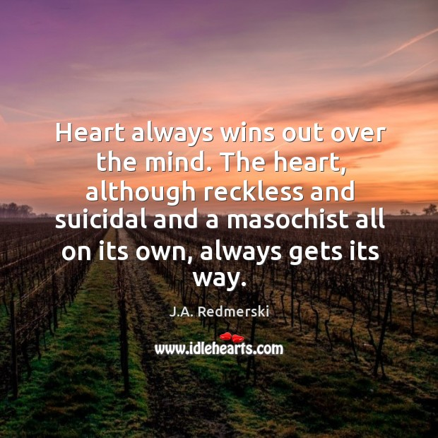 Heart always wins out over the mind. The heart, although reckless and Image
