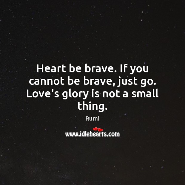 Heart be brave. If you cannot be brave, just go. Love's glory is not a small thing. Image