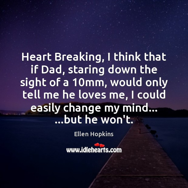 Heart Breaking, I think that if Dad, staring down the sight of Ellen Hopkins Picture Quote