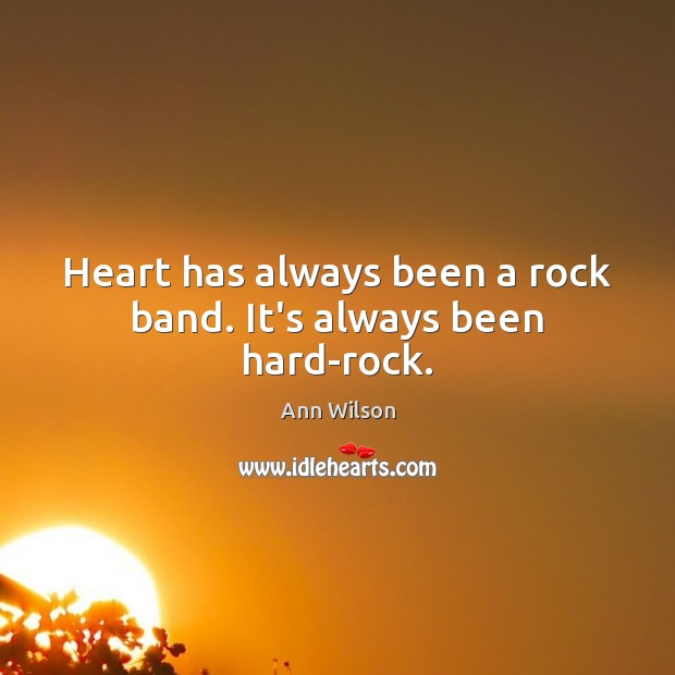 Image, Heart has always been a rock band. It's always been hard-rock.