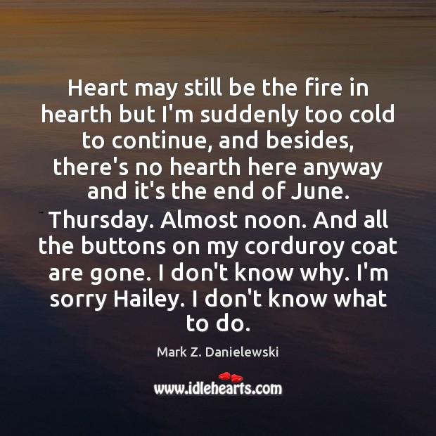 Heart may still be the fire in hearth but I'm suddenly too Mark Z. Danielewski Picture Quote
