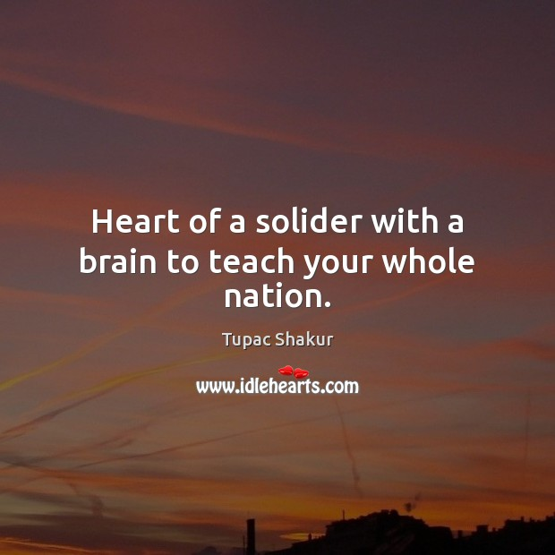 Heart of a solider with a brain to teach your whole nation. Image