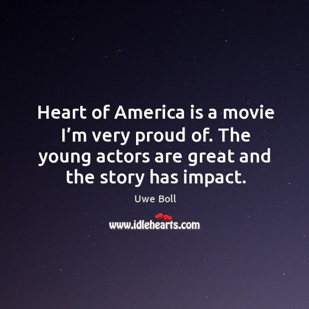 Heart of america is a movie I'm very proud of. The young actors are great and the story has impact. Uwe Boll Picture Quote