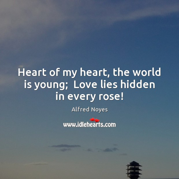 Image, Heart of my heart, the world is young;  Love lies hidden in every rose!