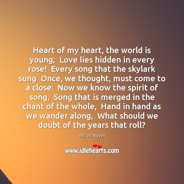 Heart of my heart, the world is young;  Love lies hidden in Alfred Noyes Picture Quote
