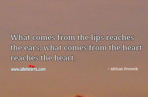 What comes from the lips reaches the ears, what comes from the heart reaches the heart. African Proverbs Image