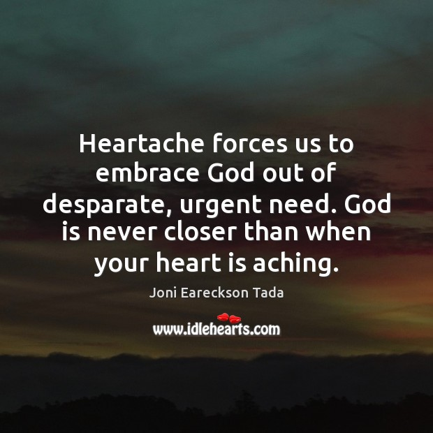 Heartache forces us to embrace God out of desparate, urgent need. God Image