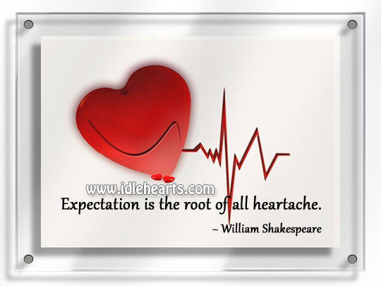 Expectation is the root of all heartache. Image