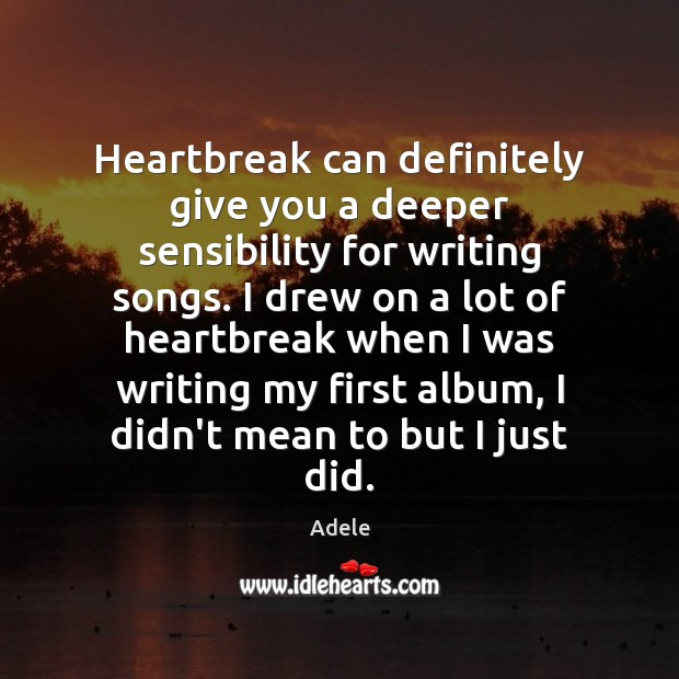 Heartbreak can definitely give you a deeper sensibility for writing songs. I Adele Picture Quote