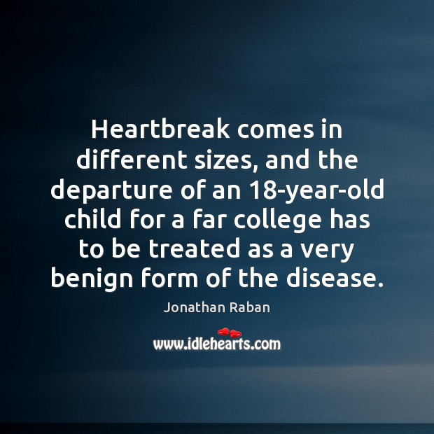 Heartbreak comes in different sizes, and the departure of an 18-year-old child Jonathan Raban Picture Quote