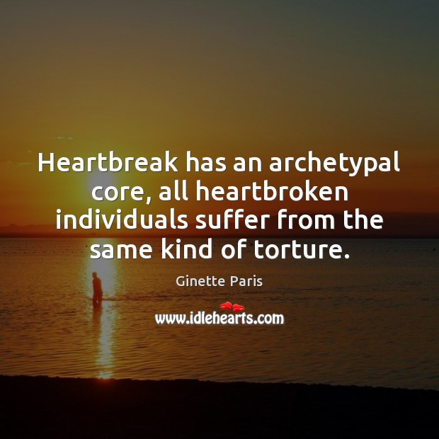 Heartbreak has an archetypal core, all heartbroken individuals suffer from the same Image