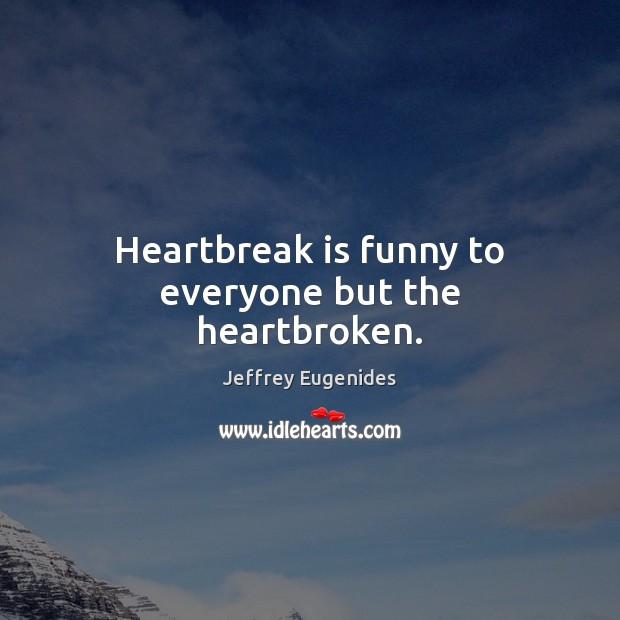 Image, Heartbreak is funny to everyone but the heartbroken.