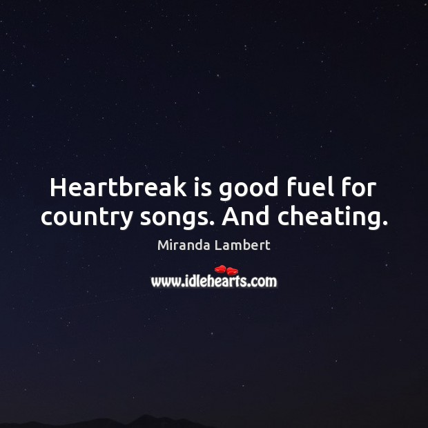 Heartbreak is good fuel for country songs. And cheating. Cheating Quotes Image