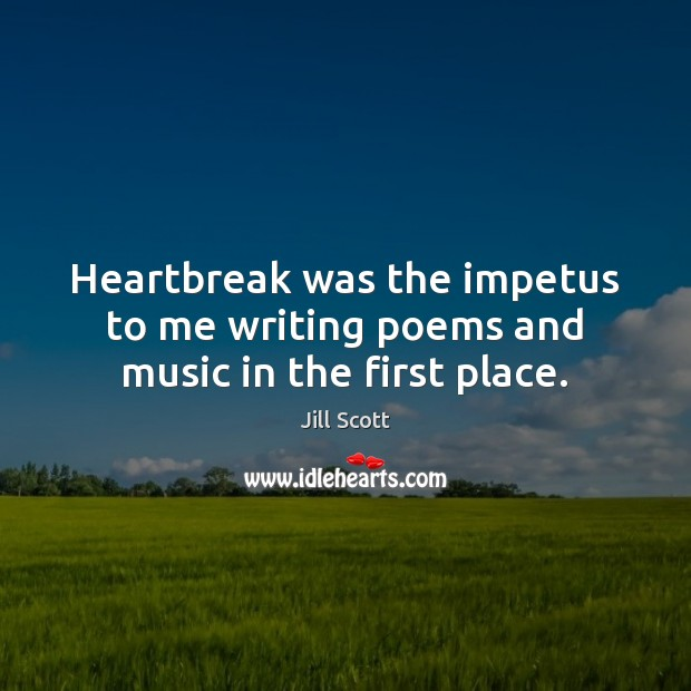 Heartbreak was the impetus to me writing poems and music in the first place. Jill Scott Picture Quote