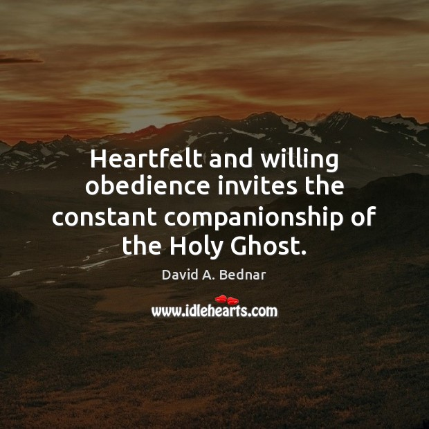 Heartfelt and willing obedience invites the constant companionship of the Holy Ghost. David A. Bednar Picture Quote