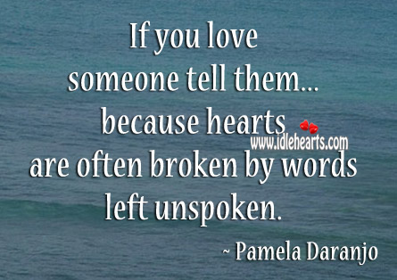 Hearts Are Often Broken By Words Left Unspoken.