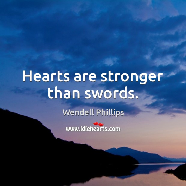 Hearts are stronger than swords. Wendell Phillips Picture Quote
