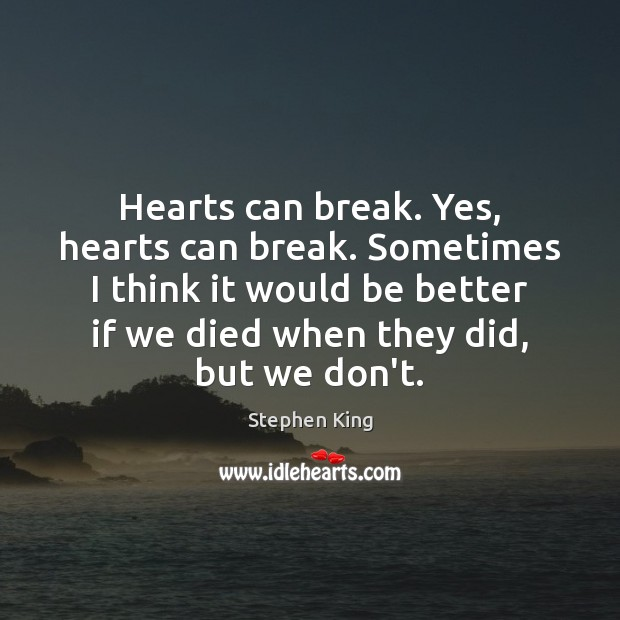 Hearts can break. Yes, hearts can break. Sometimes I think it would Stephen King Picture Quote