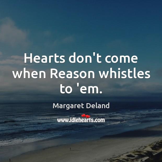 Hearts don't come when Reason whistles to 'em. Image