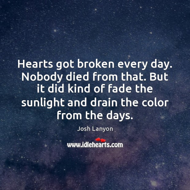 Hearts got broken every day. Nobody died from that. But it did Image