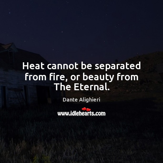 Heat cannot be separated from fire, or beauty from The Eternal. Dante Alighieri Picture Quote