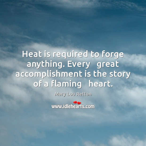 Image, Heat is required to forge anything. Every   great accomplishment is the story
