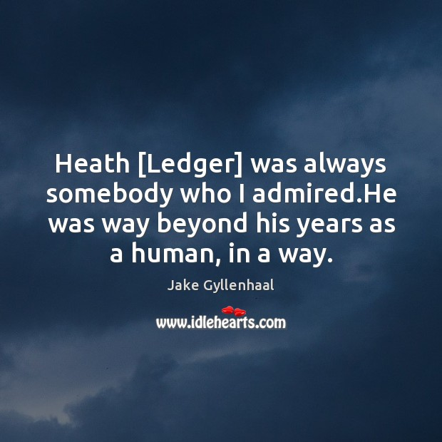 Heath [Ledger] was always somebody who I admired.He was way beyond Jake Gyllenhaal Picture Quote