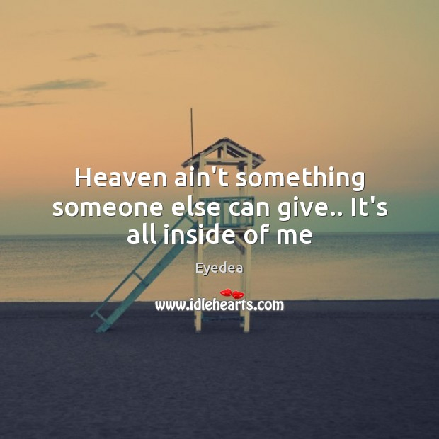 Heaven ain't something someone else can give.. It's all inside of me Image