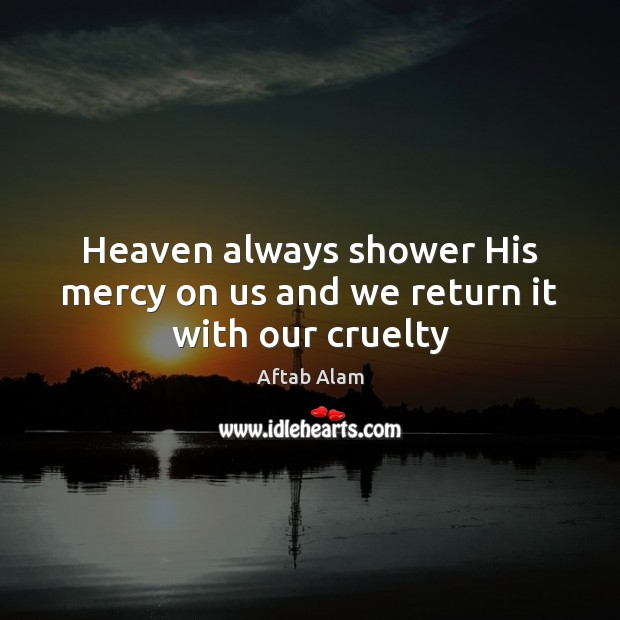 Heaven always shower His mercy on us and we return it with our cruelty Image