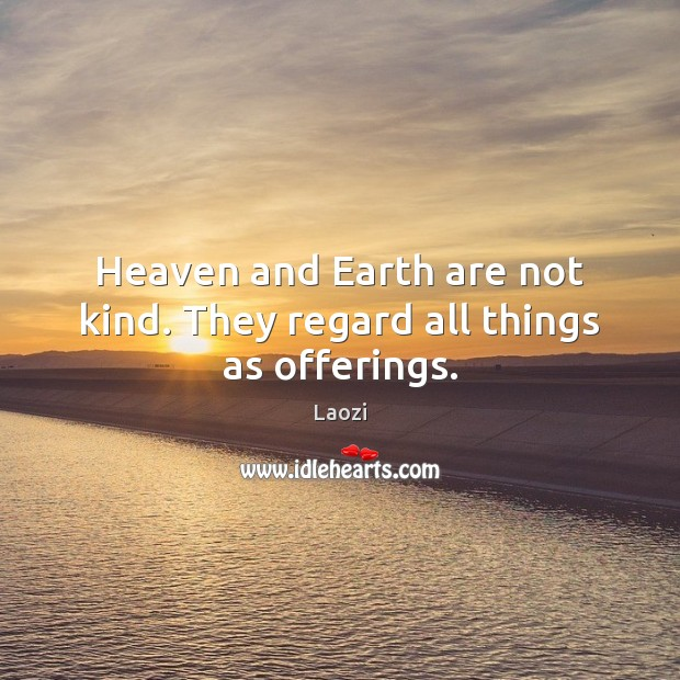 Image, Heaven and Earth are not kind. They regard all things as offerings.