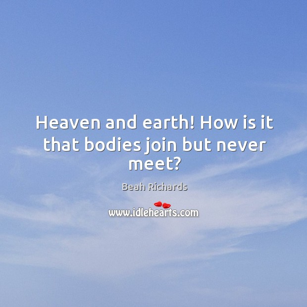 Image, Heaven and earth! how is it that bodies join but never meet?