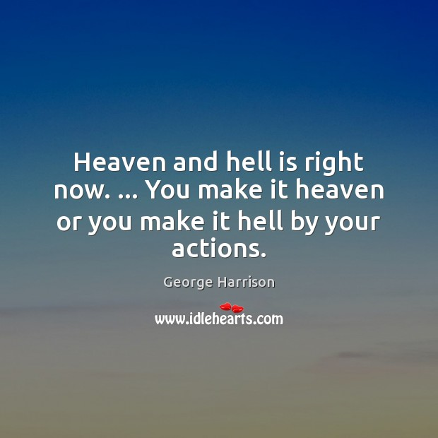 Heaven and hell is right now. … You make it heaven or you make it hell by your actions. Image