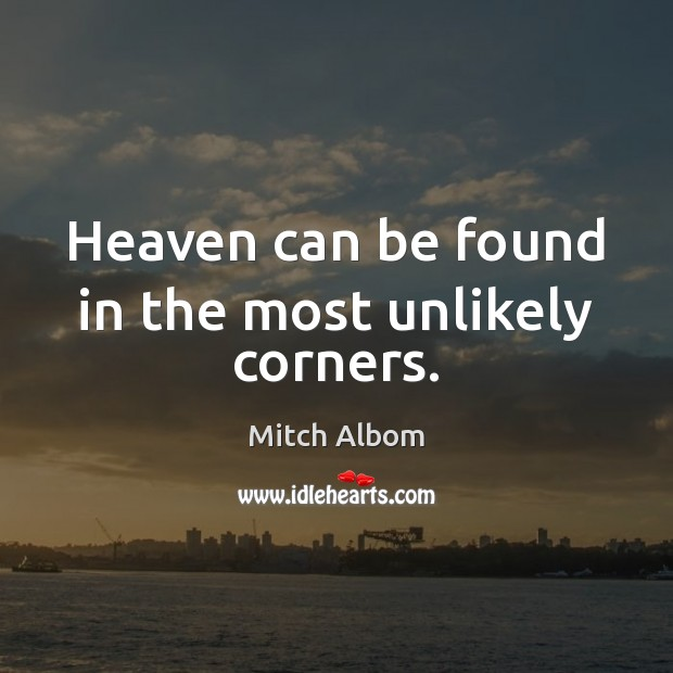 Heaven can be found in the most unlikely corners. Mitch Albom Picture Quote