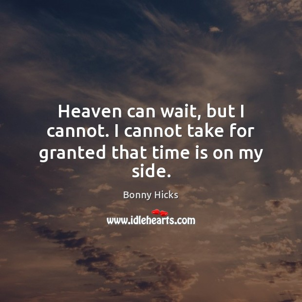 Image, Heaven can wait, but I cannot. I cannot take for granted that time is on my side.