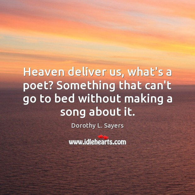 Heaven deliver us, what's a poet? Something that can't go to bed Image